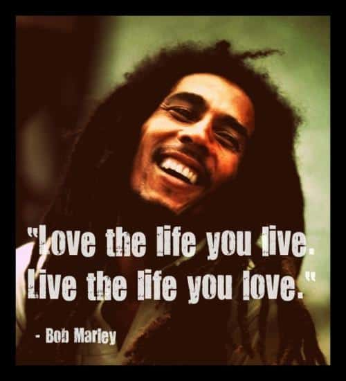 Love the life you live. Live the life you love. Bob Marley