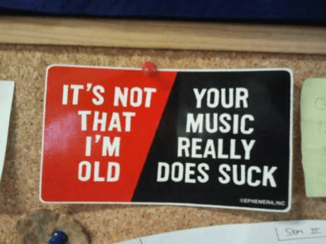 It's Not That I'm Old... Your Music Really Does Suck!